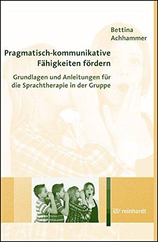 Pragmatisch-kommunikative Fähigkeiten fördern: Grundlagen und Anleitungen für die Sprachtherapie in der Gruppe