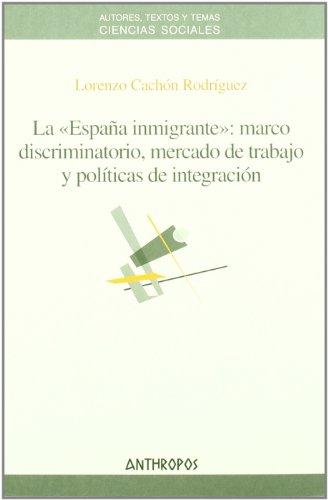 La España Inmigrante: Marco Discriminatorio, Mercado De Trabajo Y Políticas (CIENCIAS SOCIALES)