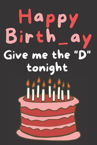 Happy Birthday Give Me The D Tonight: Birthday Cards Alternative For Boyfriend Husband Fiance Men Funny Naughty Dirty Adult Humor 30Th 40Th 50Th ... For Him Unique Idea Greeting Card Alternative