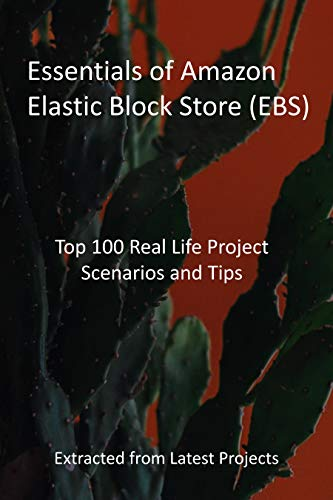 Essentials of Amazon Elastic Block Store (EBS): Top 100 Real Life Project Scenarios and Tips: Extracted from Latest Projects (English Edition)