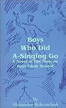 Boys Who Did A-Singing Go: A Novel of the Moscow Boys Choir School