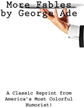 More Fables by George Ade: A Classic Reprint from America's Most Colorful Humorist!