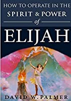 How to Operate in the Spirit and Power of Elijah