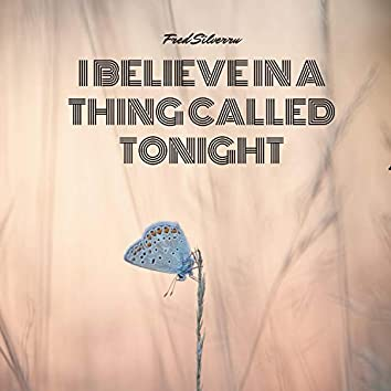 I Believe In A Thing Called Tonight