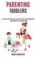 Parenting Toddlers: A Step by Step Beginners Guide for Better Child Development (Simple Steps to Great Baby Sleep)