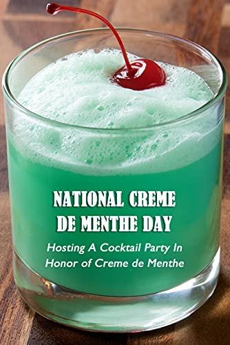 National Creme de Menthe Day: Hosting A Cocktail Party In Honor of Creme de Menthe: What Shoud You Do on National Creme de Menthe Day? (English Edition)