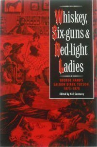Whiskey, Six-Guns and Red-Light Ladies: George Hand's Saloon Diary, Tucson, 1875-1878