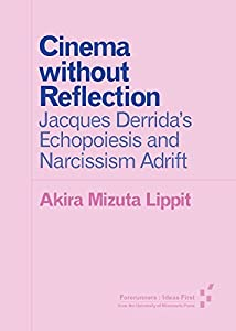Cinema without Reflection: Jacques Derrida's Echopoiesis and Narcissim Adrift (Forerunners: Ideas First)