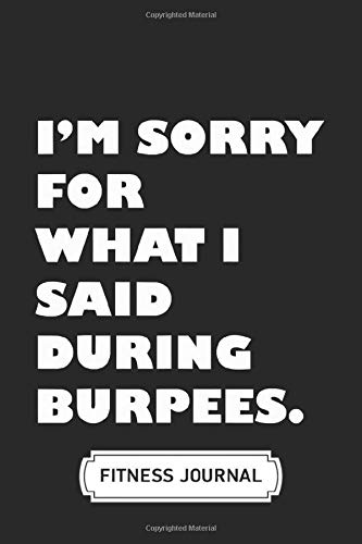Blank Fitness Journal Notebook | Soft Cover | 100 Pages | 6 x 9 Inches: I'm Sorry For What I Said During Burpees: An Exercise Journal to Help You Become the Best Version of Yourself