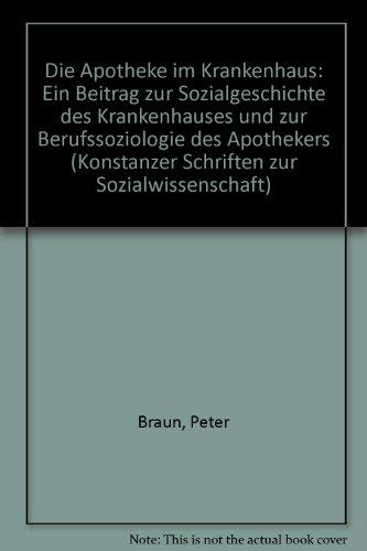 Die Apotheke im Krankenhaus: Ein Beitrag zur Sozialgeschichte des Krankenhauses und zur Berufssoziologie des Apothekers