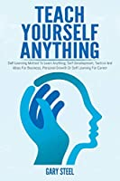 Teach Yourself Anything: Self-Learning Method To Learn Anything, Self-Development, Tactics And Ideas For Business, Personal Growth Or Self Learning For Career