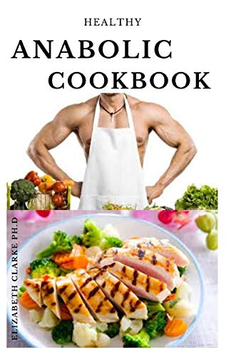 HEALTHY ANABOLIC COOKBOOK: Delicious Food Recipes For Bodybuilders To Build Muscles ,Lose Body Fat And Stay Healthy (The Perfect Alternative To Steroids)