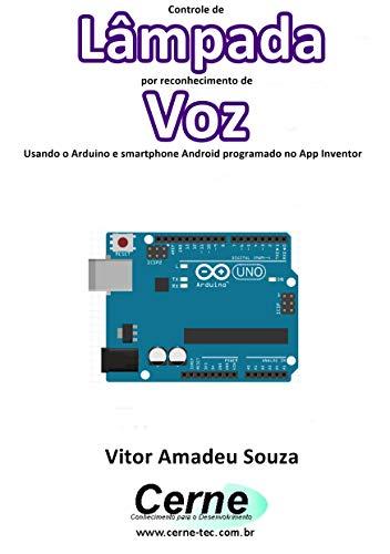 Controle de Lâmpada por reconhecimento de Voz Usando o Arduino e smartphone Android programado no App Inventor (Portuguese Edition)
