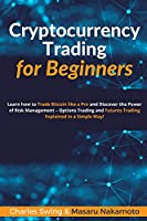 Cryptocurrency Trading for Beginners: Learn how to Trade Bitcoin like a Pro and Discover the Power of Risk Management - Options Trading and Futures Trading Explained in a Simple Way!
