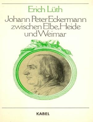 Johann Peter Eckermann zwischen Elbe, Heide und Weimar.