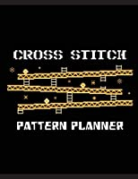 Cross Stitch Pattern Planner: Cross Stitchers Journal DIY Crafters Hobbyists Pattern Lovers Collectibles Gift For Crafters Birthday Teens Adults How To Needlework Grid Template