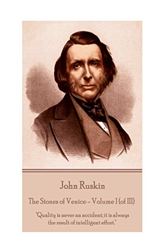 John Ruskin - The Stones of Venice - Volume I (of III): 'Quality is never an accident; it is always the result of intelligent effort.'
