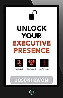 Unlock Your Executive Presence: Feel Like a Boss by [Joseph Kwon, Susan Rooks]