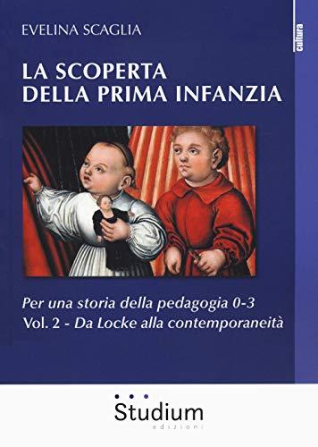 La scoperta della prima infanzia. Per una storia della pedagogia 0-3. Da Locke alla contemporaneità (Vol. 2)