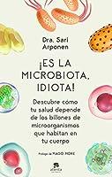 ¡Es la microbiota, idiota!: Descubre cómo tu salud depende de los billones de microorganismos que habitan en tu cuerpo...