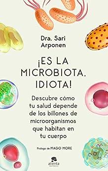 ¡Es la microbiota, idiota!: Descubre cómo tu salud depende de los billones de microorganismos que habitan en tu cuerpo de [Sari Arponen]