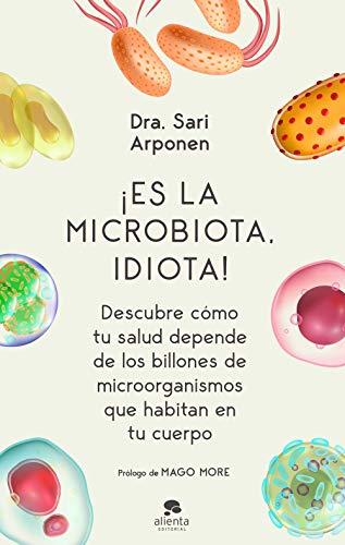 ¡Es la microbiota, idiota!: Descubre cómo tu salud depende de los billones de microorganismos que habitan en tu cuerpo