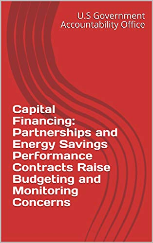 Capital Financing: Partnerships and Energy Savings Performance Contracts Raise Budgeting and Monitoring Concerns (English Edition)