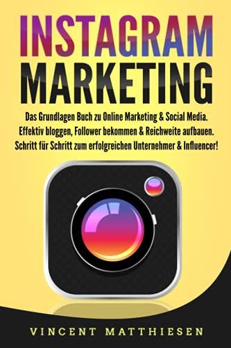 INSTAGRAM MARKETING: Das Grundlagen Buch zu Online Marketing & Social Media. Effektiv bloggen, Follower bekommen & Reichweite aufbauen. Schritt für Schritt zum erfolgreichen Unternehmer & Influencer!