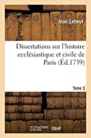 Dissertations Sur l'Histoire Ecclésiastique Et Civile de Paris. Tome 3