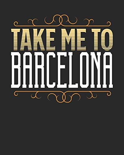 Take Me To Barcelona: Barcelona Travel Journal  Barcelona Vacation Journal   150 Pages 8x10   Packing Check List   To Do Lists   Outfit Planner And Much More