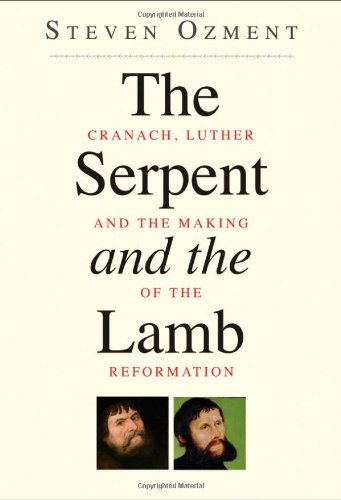 The Serpent and the Lamb: Cranach, Luther, and the Making of the Reformation