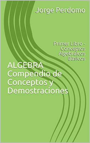 ALGEBRA Compendio de Conceptos y Demostraciones: Primer Libro - Conceptos Algebraicos Básicos