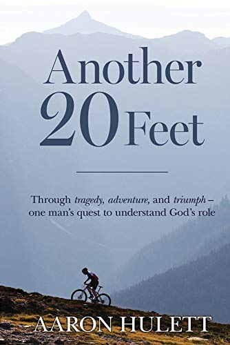 Another 20 Feet: Through tragedy, adventure, and triumph -- one man's quest to understand God's role