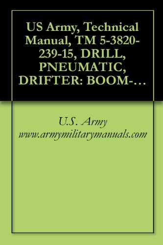 US Army, Technical Manual, TM 5-3820-239-15, DRILL, PNEUMATIC, DRIFTER: BOOM-TY CRAWLER-MTD, SELF-PROPELLED (INGERSOLL-RAND MODELS CM150A/D475A AND CM225/D475A) ... military manauals (English Edition)