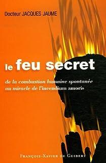 Le feu secret - de la combustion humaine spontanee au miracle de l'incendium amoris: De la combustion humaine spontanée au miracle de l'incendium amoris (Ecologie sexuelle)