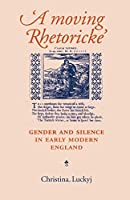 A Moving Rhetoricke: Gender and Silence in Early Modern England