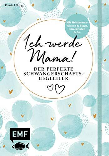 Ich werde Mama! Der perfekte Schwangerschaftsbegleiter: Mit Hebammen-Wissen und Tipps, Checklisten und Co.