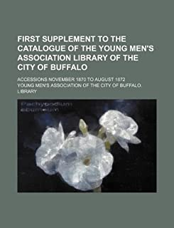 First Supplement to the Catalogue of the Young Men's Association Library of the City of Buffalo; Accessions November 1870 ...