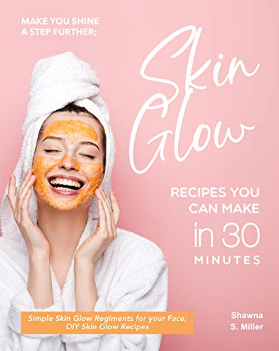 Make you Shine a Step further; Skin Glow Recipes You Can Make in 30 Minutes: Simple Skin Glow Regiments for your Face; DIY Skin Glow Recipes (English Edition)