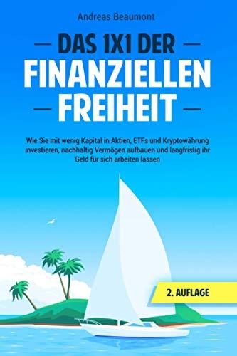 Das 1x1 der Finanziellen Freiheit: Wie Sie mit wenig Kapital in Aktien, ETFs und Kryptowährung investieren, nachhaltig Vermögen aufbauen und langfristig ihr Geld für sich arbeiten lassen