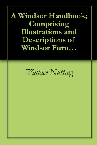 A Windsor Handbook; Comprising Illustrations and Descriptions of Windsor Furniture of all Periods