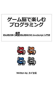 [カイ士伝]のゲーム脳で楽しむプログラミング: 初心者が捧ぐ超初心者向けのJavaScript入門書