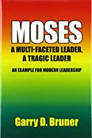 Moses: A Multi-faceted Leader, a Tragic Leader