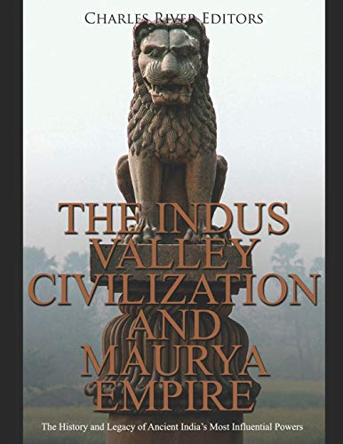 The Indus Valley Civilization and Maurya Empire: The History and Legacy of Ancient India's Most Influential Powers