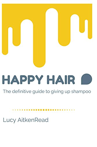 Happy Hair - The definitive guide to giving up shampoo: Save money, ditch the toxins and release your hair's natural beauty with No Poo