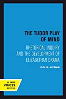 The Tudor Play of Mind: Rhetorical Inquiry and the Development of Elizabethan Drama