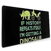 40*90CM超大型 マウスパッド If History Repeats I'm Getting A Dinosaur 光学式 ゲーミング ゲーム向け 防水 滑り止め 耐洗い表面 キーボード オフィス テーブル デスクマット