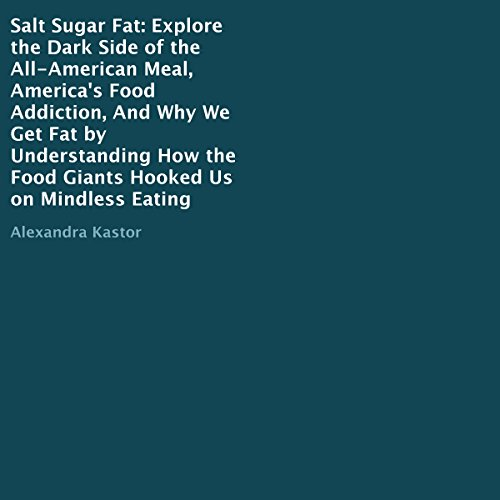Salt Sugar Fat     Explore the Dark Side of the All-American Meal, America's Food Addiction, and Why We Get Fat by Understanding How the Food Giants Hooked Us on Mindless Eating              By:                                                                                                                                 Alexandra Kastor                               Narrated by:                                                                                                                                 Jenifer Krist                      Length: 1 hr and 9 mins     6 ratings     Overall 2.7