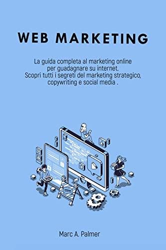 WEB MARKETING : La guida completa al marketing online per guadagnare su internet Scopri tutti i segreti del marketing strategico, copywriting e social media