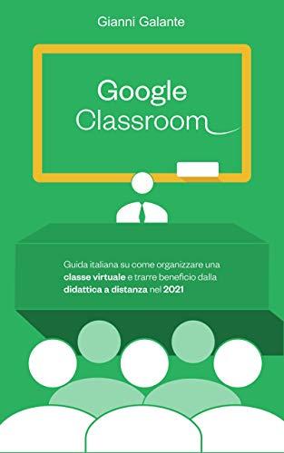 GOOGLE CLASSROOM: Guida italiana su come organizzare una classe virtuale e trarre beneficio dalla didattica a distanza nel 2021